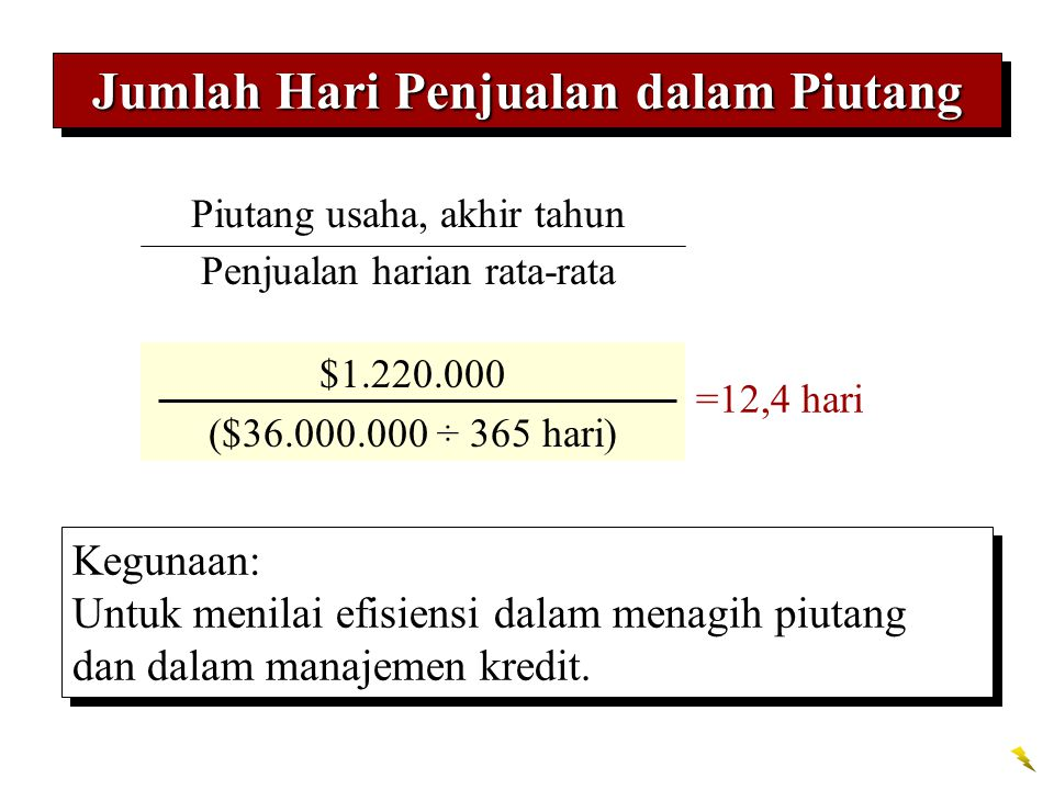 Jumlah Hari Penjualan dalam Piutang Accounts receivable, end of year Average daily sales on account $1.220.000 ($36.000.000 ÷ 365 hari) =12,4 hari Keg