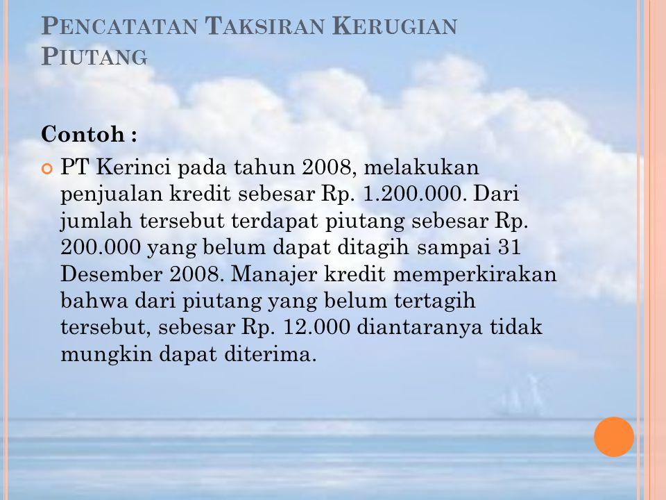 P ENCATATAN T AKSIRAN K ERUGIAN P IUTANG Contoh : PT Kerinci pada tahun 2008, melakukan penjualan kredit sebesar Rp. 1.200.000. Dari jumlah tersebut t