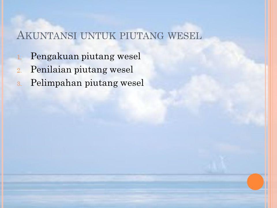 A KUNTANSI UNTUK PIUTANG WESEL 1. Pengakuan piutang wesel 2. Penilaian piutang wesel 3. Pelimpahan piutang wesel