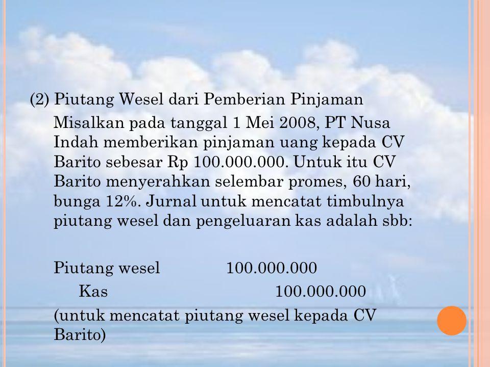 (2) Piutang Wesel dari Pemberian Pinjaman Misalkan pada tanggal 1 Mei 2008, PT Nusa Indah memberikan pinjaman uang kepada CV Barito sebesar Rp 100.000