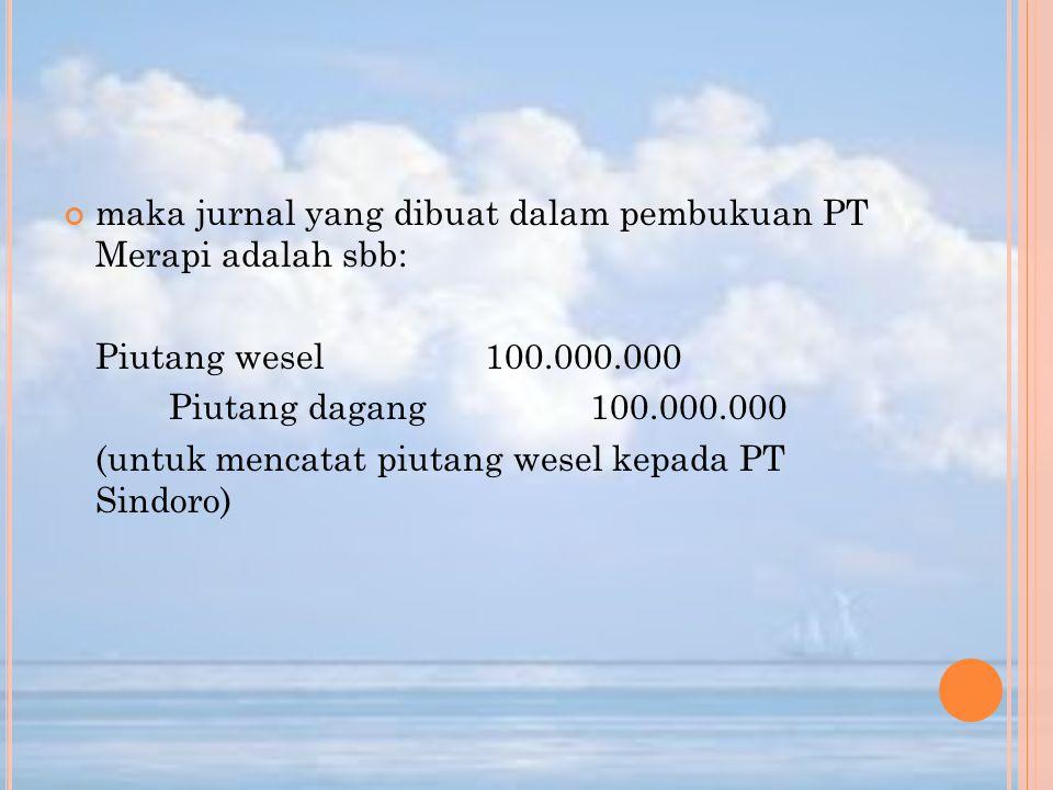 maka jurnal yang dibuat dalam pembukuan PT Merapi adalah sbb: Piutang wesel100.000.000 Piutang dagang100.000.000 (untuk mencatat piutang wesel kepada