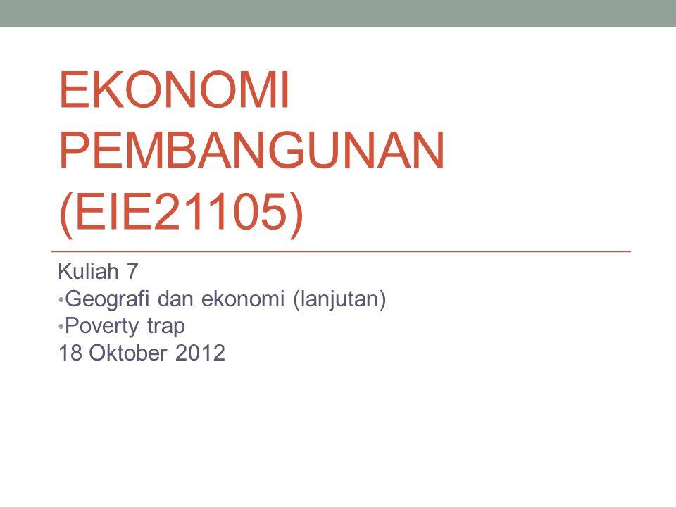 EKONOMI PEMBANGUNAN (EIE21105) Kuliah 7 Geografi dan ekonomi (lanjutan) Poverty trap 18 Oktober 2012