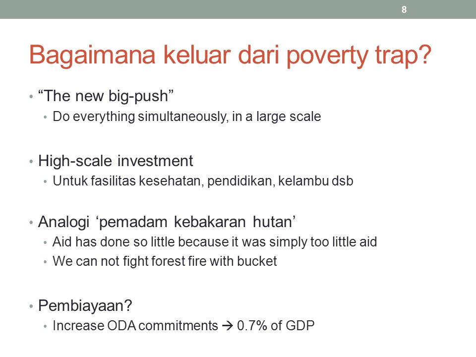 "8 Bagaimana keluar dari poverty trap? ""The new big-push"" Do everything simultaneously, in a large scale High-scale investment Untuk fasilitas kesehata"