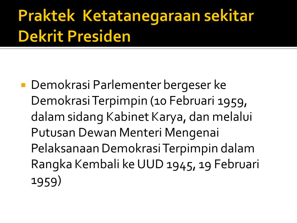  Demokrasi Parlementer bergeser ke Demokrasi Terpimpin (10 Februari 1959, dalam sidang Kabinet Karya, dan melalui Putusan Dewan Menteri Mengenai Pela