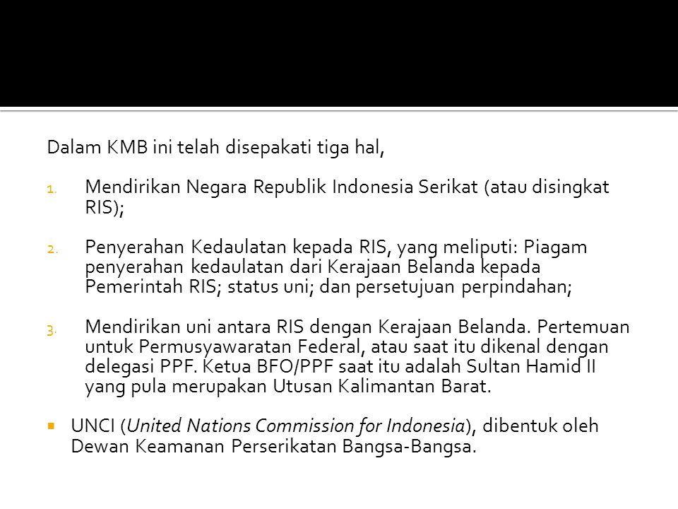 Dalam KMB ini telah disepakati tiga hal, 1. Mendirikan Negara Republik Indonesia Serikat (atau disingkat RIS); 2. Penyerahan Kedaulatan kepada RIS, ya