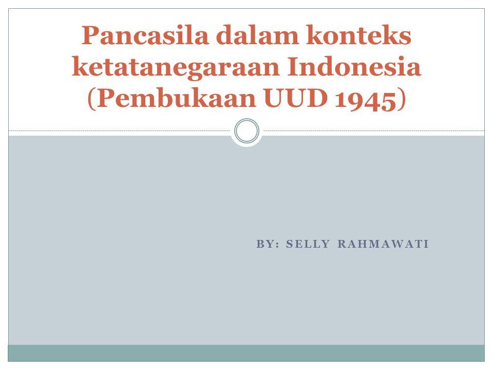 BY: SELLY RAHMAWATI Pancasila dalam konteks ketatanegaraan Indonesia (Pembukaan UUD 1945)
