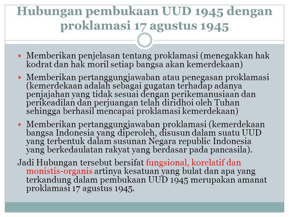 Hubungan pembukaan UUD 1945 dengan proklamasi 17 agustus 1945 Memberikan penjelasan tentang proklamasi (menegakkan hak kodrat dan hak moril setiap bangsa akan kemerdekaan) Memberikan pertanggungjawaban atau penegasan proklamasi (kemerdekaan adalah sebagai gugatan terhadap adanya penjajahan yang tidak sesuai dengan perikemanusiaan dan perikeadilan dan perjuangan telah diridhoi oleh Tuhan sehingga berhasil mencapai proklamasi kemerdekaan) Memberikan pertanggungjawaban proklamasi (kemerdekaan bangsa Indonesia yang diperoleh, disusun dalam suatu UUD yang terbentuk dalam susunan Negara republic Indonesia yang berkedaulatan rakyat yang berdasar pada pancasila).