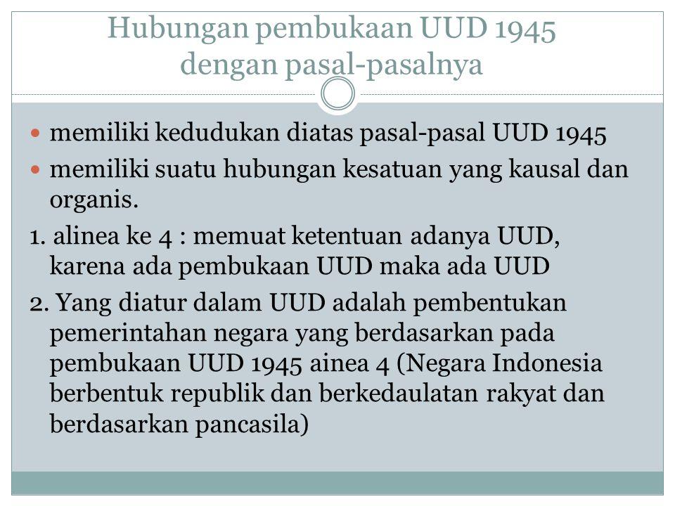Hubungan pembukaan UUD 1945 dengan pasal-pasalnya memiliki kedudukan diatas pasal-pasal UUD 1945 memiliki suatu hubungan kesatuan yang kausal dan organis.