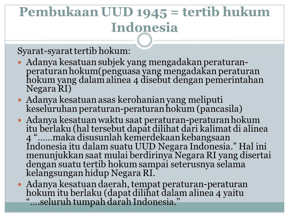 Pembukaan UUD 1945 = tertib hukum Indonesia Syarat-syarat tertib hokum: Adanya kesatuan subjek yang mengadakan peraturan- peraturan hokum(penguasa yan