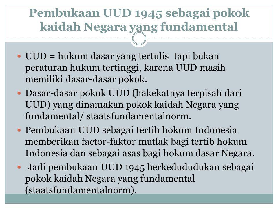 Pembukaan UUD 1945 sebagai pokok kaidah Negara yang fundamental UUD = hukum dasar yang tertulis tapi bukan peraturan hukum tertinggi, karena UUD masih memiliki dasar-dasar pokok.