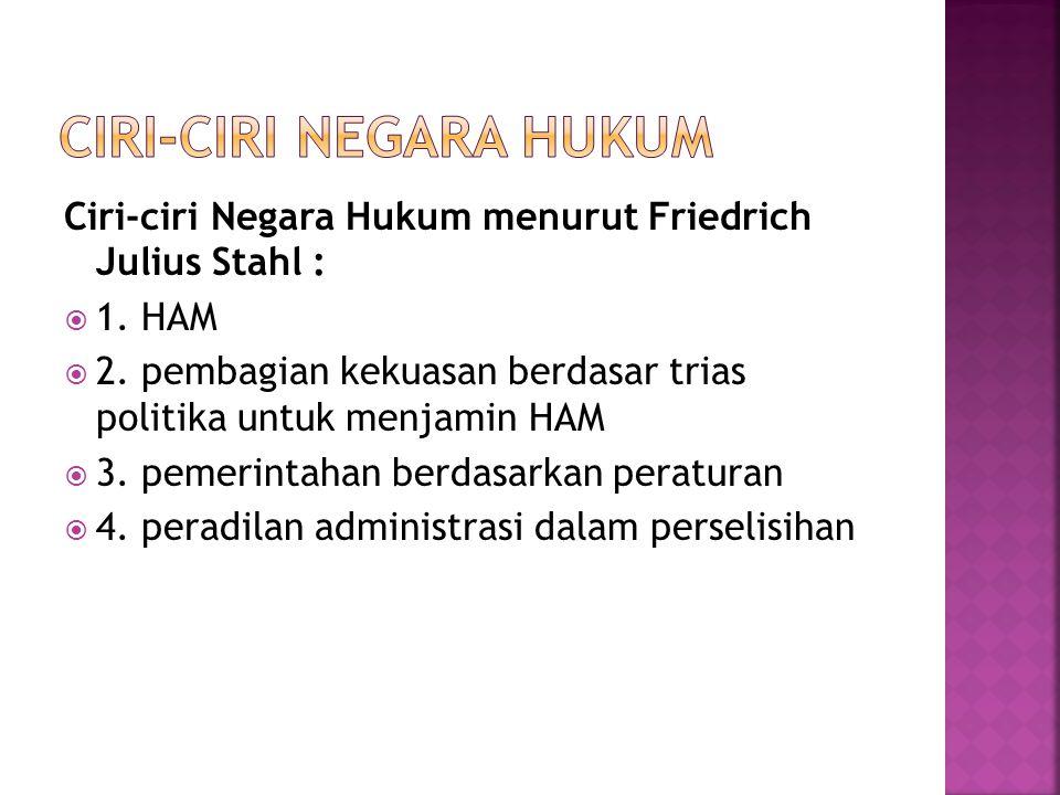 Ciri-ciri Negara Hukum menurut Friedrich Julius Stahl :  1. HAM  2. pembagian kekuasan berdasar trias politika untuk menjamin HAM  3. pemerintahan