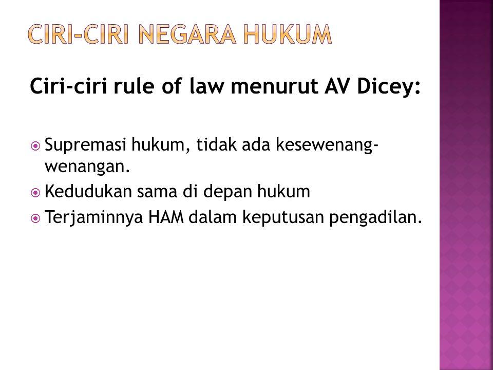 Ciri-ciri rule of law menurut AV Dicey:  Supremasi hukum, tidak ada kesewenang- wenangan.  Kedudukan sama di depan hukum  Terjaminnya HAM dalam kep
