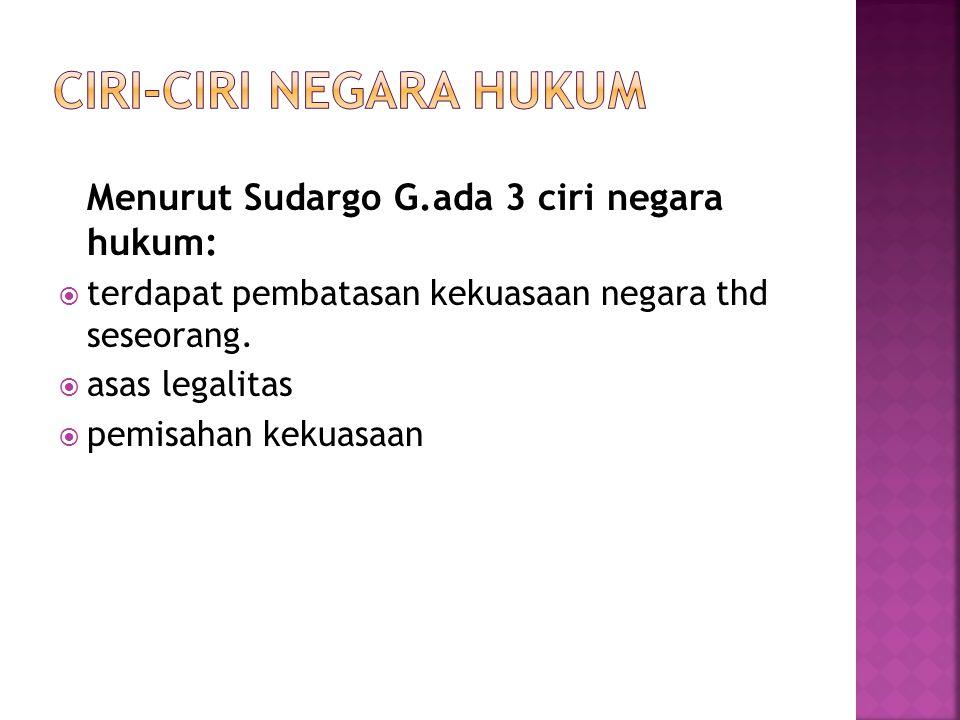 Menurut Sudargo G.ada 3 ciri negara hukum:  terdapat pembatasan kekuasaan negara thd seseorang.  asas legalitas  pemisahan kekuasaan