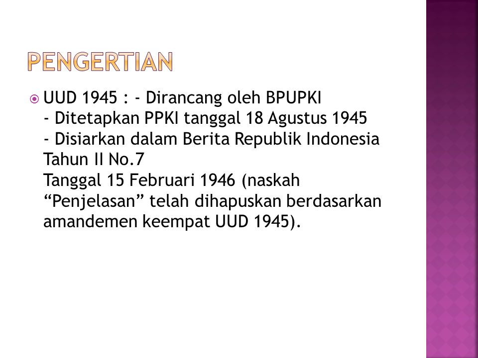  UUD 1945 : - Dirancang oleh BPUPKI - Ditetapkan PPKI tanggal 18 Agustus 1945 - Disiarkan dalam Berita Republik Indonesia Tahun II No.7 Tanggal 15 Februari 1946 (naskah Penjelasan telah dihapuskan berdasarkan amandemen keempat UUD 1945).
