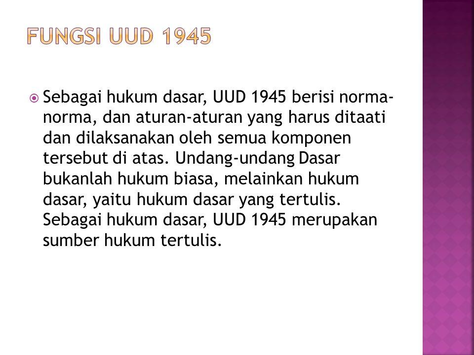  Sebagai hukum dasar, UUD 1945 berisi norma- norma, dan aturan-aturan yang harus ditaati dan dilaksanakan oleh semua komponen tersebut di atas. Undan