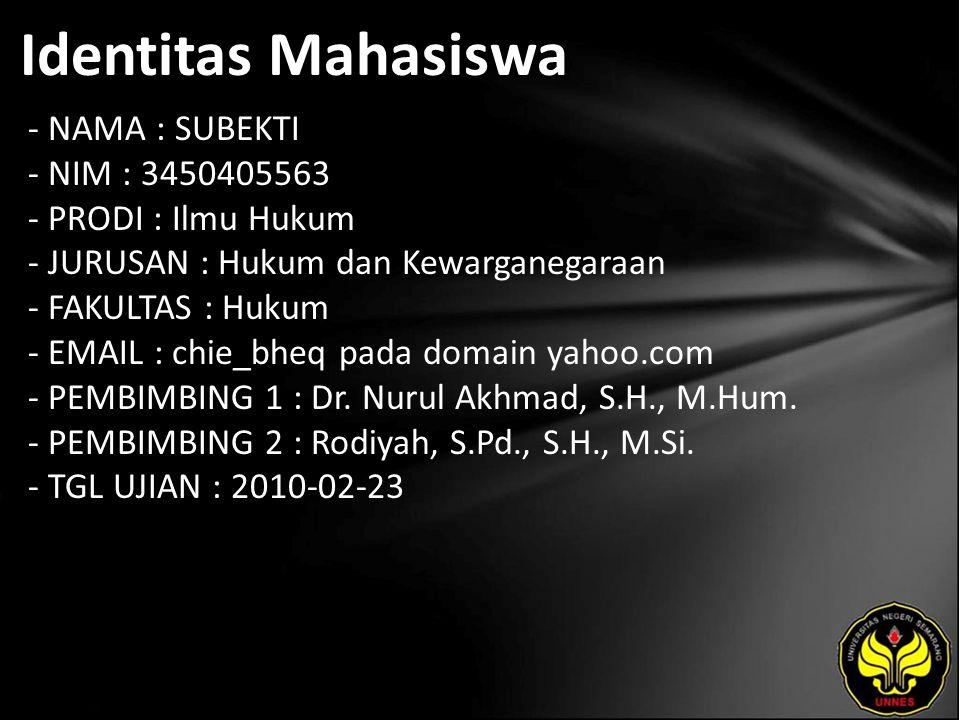 Identitas Mahasiswa - NAMA : SUBEKTI - NIM : 3450405563 - PRODI : Ilmu Hukum - JURUSAN : Hukum dan Kewarganegaraan - FAKULTAS : Hukum - EMAIL : chie_bheq pada domain yahoo.com - PEMBIMBING 1 : Dr.
