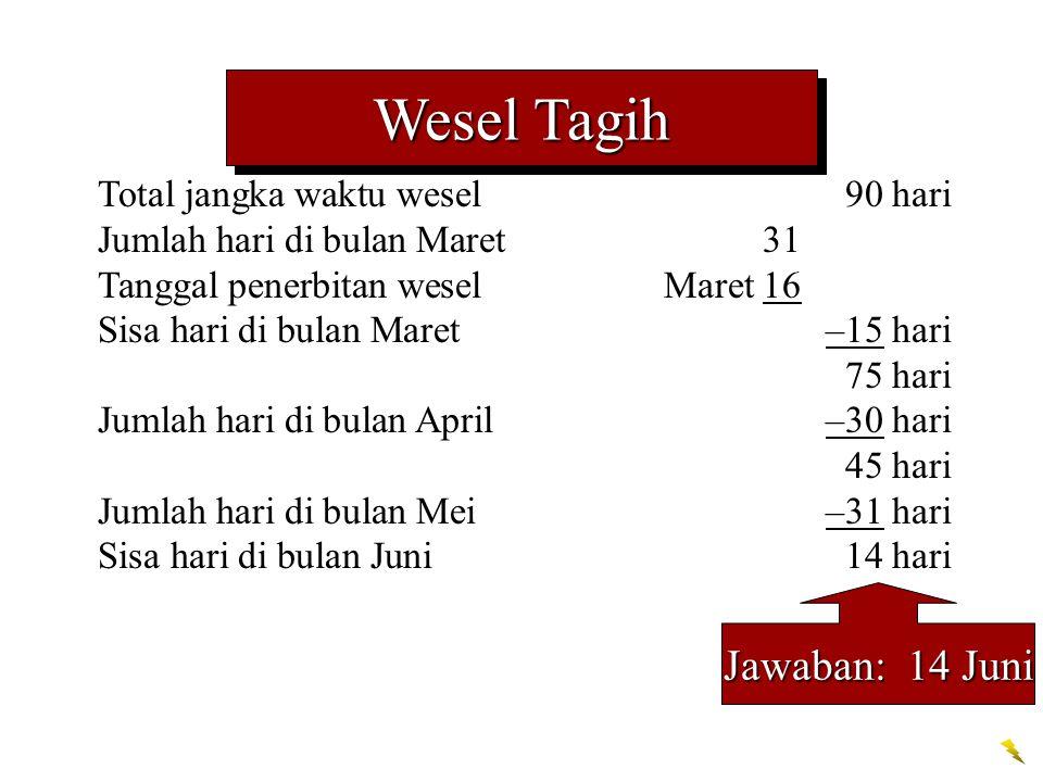Total jangka waktu wesel 90 hari Jumlah hari di bulan Maret31 Tanggal penerbitan weselMaret 16 Sisa hari di bulan Maret–15 hari 75 hari Jumlah hari di bulan April–30 hari 45 hari Jumlah hari di bulan Mei–31 hari Sisa hari di bulan Juni14 hari Jawaban: 14 Juni Wesel Tagih
