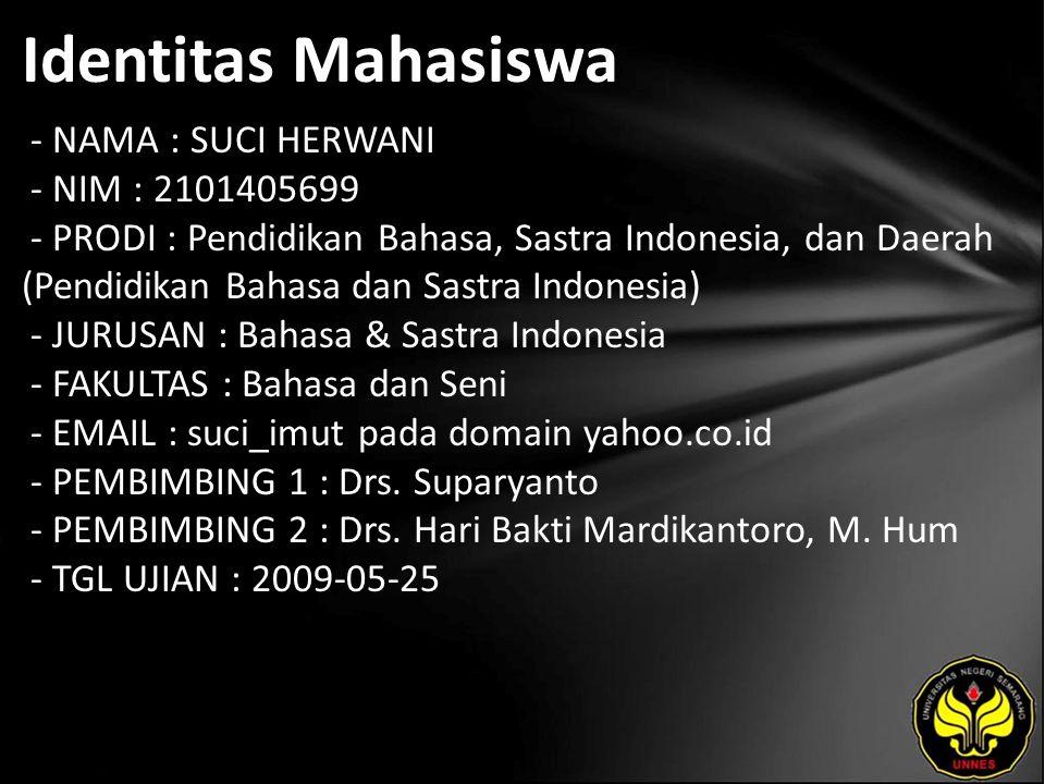 Identitas Mahasiswa - NAMA : SUCI HERWANI - NIM : 2101405699 - PRODI : Pendidikan Bahasa, Sastra Indonesia, dan Daerah (Pendidikan Bahasa dan Sastra Indonesia) - JURUSAN : Bahasa & Sastra Indonesia - FAKULTAS : Bahasa dan Seni - EMAIL : suci_imut pada domain yahoo.co.id - PEMBIMBING 1 : Drs.