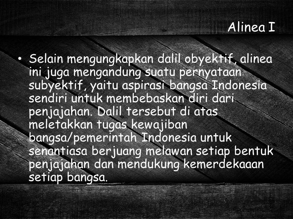Alinea I Selain mengungkapkan dalil obyektif, alinea ini juga mengandung suatu pernyataan subyektif, yaitu aspirasi bangsa Indonesia sendiri untuk mem