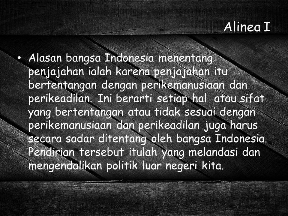 Alinea I Alasan bangsa Indonesia menentang penjajahan ialah karena penjajahan itu bertentangan dengan perikemanusiaan dan perikeadilan. Ini berarti se
