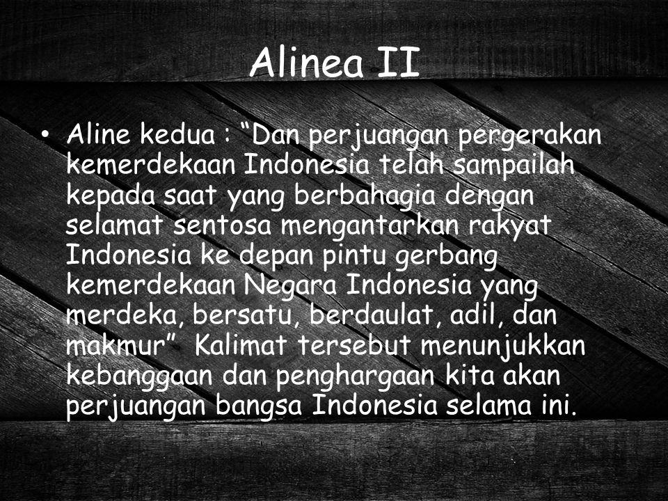 "Alinea II Aline kedua : ""Dan perjuangan pergerakan kemerdekaan Indonesia telah sampailah kepada saat yang berbahagia dengan selamat sentosa mengantark"