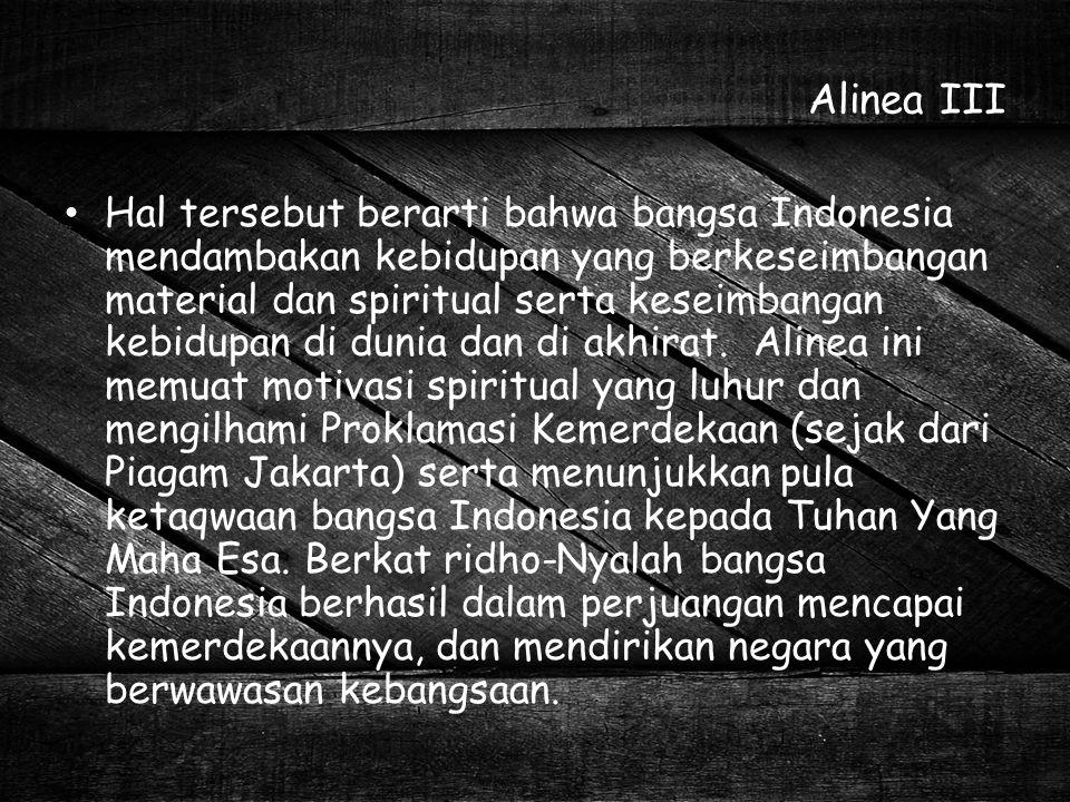 Alinea III Hal tersebut berarti bahwa bangsa Indonesia mendambakan kebidupan yang berkeseimbangan material dan spiritual serta keseimbangan kebidupan