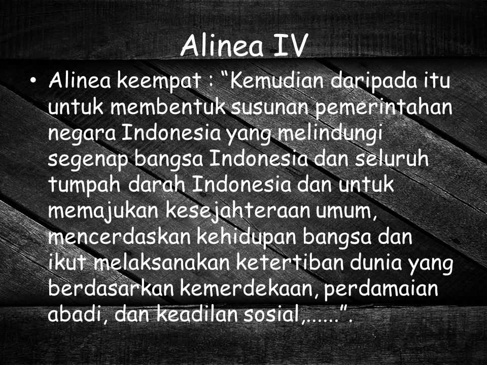"Alinea IV Alinea keempat : ""Kemudian daripada itu untuk membentuk susunan pemerintahan negara Indonesia yang melindungi segenap bangsa Indonesia dan s"