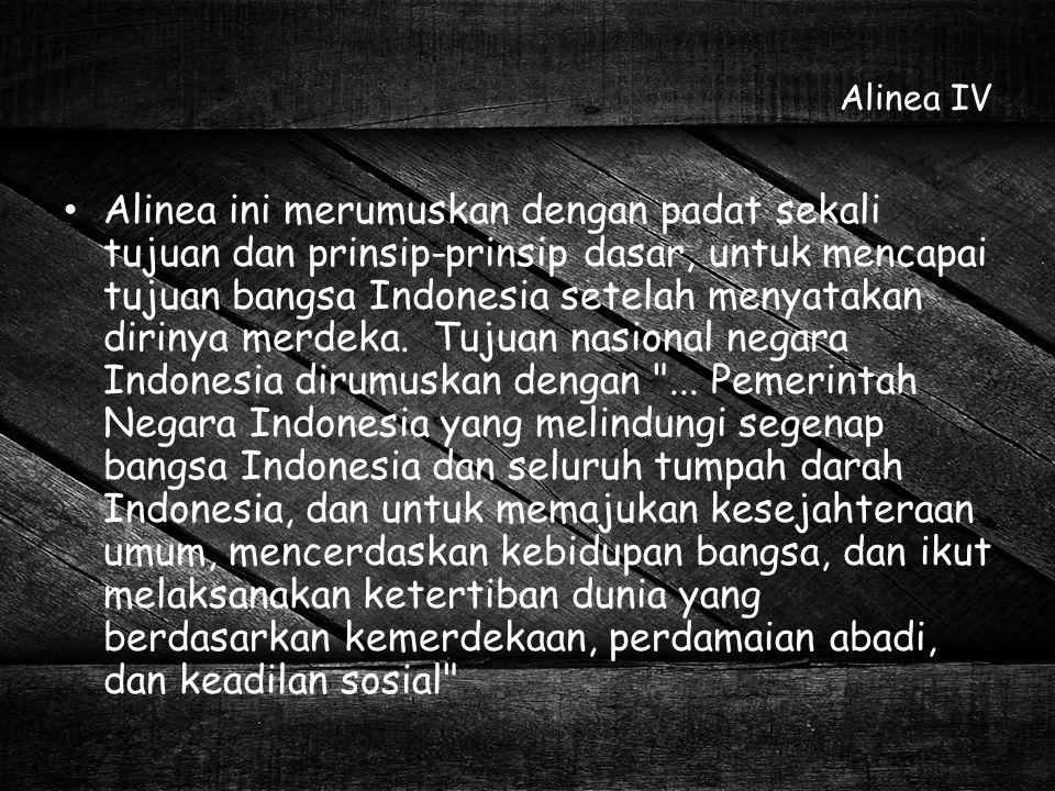 Alinea IV Alinea ini merumuskan dengan padat sekali tujuan dan prinsip-prinsip dasar, untuk mencapai tujuan bangsa Indonesia setelah menyatakan diriny