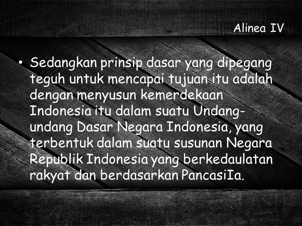 Alinea IV Sedangkan prinsip dasar yang dipegang teguh untuk mencapai tujuan itu adalah dengan menyusun kemerdekaan Indonesia itu dalam suatu Undang- u