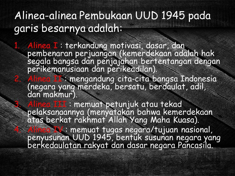 Alinea-alinea Pembukaan UUD 1945 pada garis besarnya adalah: 1.Alinea I : terkandung motivasi, dasar, dan pembenaran perjuangan (kemerdekaan adalah ha