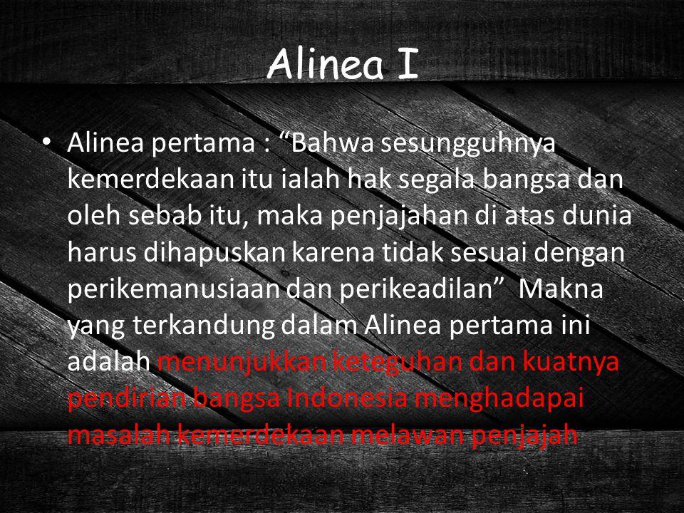 "Alinea I Alinea pertama : ""Bahwa sesungguhnya kemerdekaan itu ialah hak segala bangsa dan oleh sebab itu, maka penjajahan di atas dunia harus dihapusk"