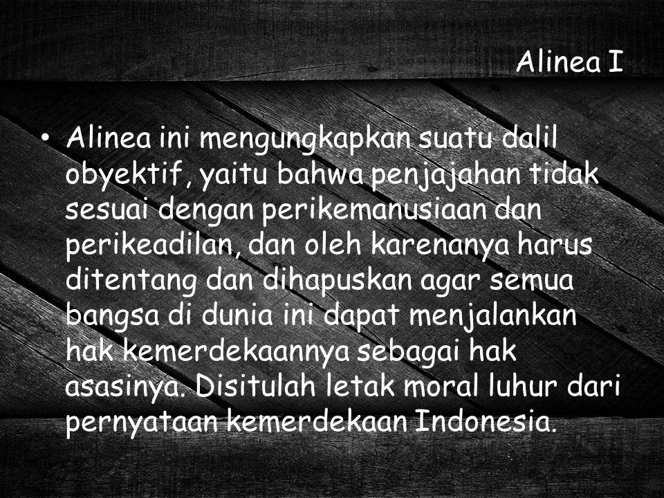 Alinea I Alinea ini mengungkapkan suatu dalil obyektif, yaitu bahwa penjajahan tidak sesuai dengan perikemanusiaan dan perikeadilan, dan oleh karenany