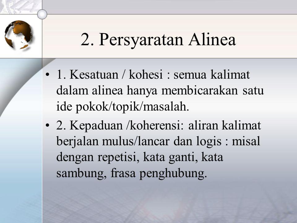 2. Persyaratan Alinea 1. Kesatuan / kohesi : semua kalimat dalam alinea hanya membicarakan satu ide pokok/topik/masalah. 2. Kepaduan /koherensi: alira