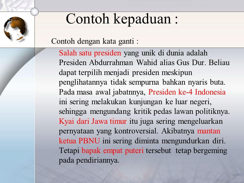 Contoh kepaduan : Contoh dengan kata ganti : Salah satu presiden yang unik di dunia adalah Presiden Abdurrahman Wahid alias Gus Dur.