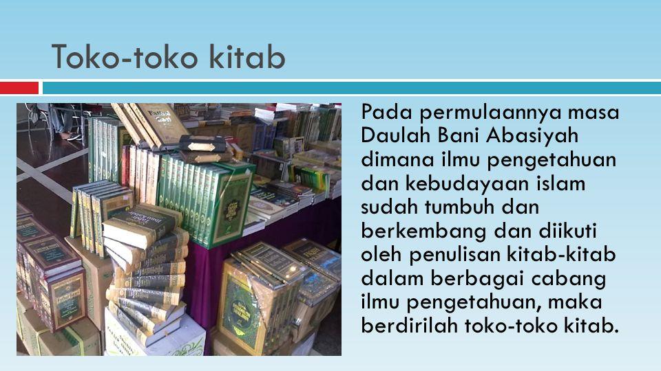 Pada permulaannya masa Daulah Bani Abasiyah dimana ilmu pengetahuan dan kebudayaan islam sudah tumbuh dan berkembang dan diikuti oleh penulisan kitab-kitab dalam berbagai cabang ilmu pengetahuan, maka berdirilah toko-toko kitab.