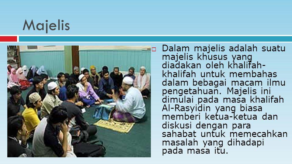 Majelis  Dalam majelis adalah suatu majelis khusus yang diadakan oleh khalifah- khalifah untuk membahas dalam bebagai macam ilmu pengetahuan.