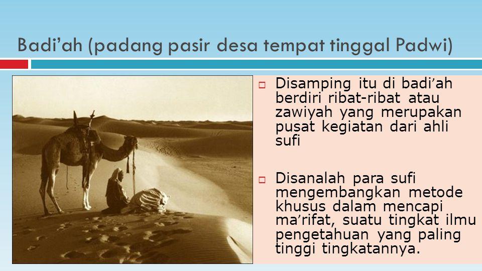 Badi'ah (padang pasir desa tempat tinggal Padwi)  Disamping itu di badi ' ah berdiri ribat-ribat atau zawiyah yang merupakan pusat kegiatan dari ahli sufi  Disanalah para sufi mengembangkan metode khusus dalam mencapi ma ' rifat, suatu tingkat ilmu pengetahuan yang paling tinggi tingkatannya.