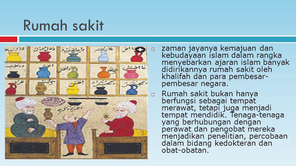 Rumah sakit  zaman jayanya kemajuan dan kebudayaan islam dalam rangka menyebarkan ajaran islam banyak didirikannya rumah sakit oleh khalifah dan para pembesar- pembesar negara.