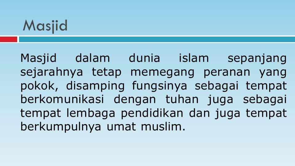 Masjid Masjid dalam dunia islam sepanjang sejarahnya tetap memegang peranan yang pokok, disamping fungsinya sebagai tempat berkomunikasi dengan tuhan juga sebagai tempat lembaga pendidikan dan juga tempat berkumpulnya umat muslim.