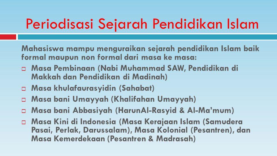 Mahasiswa mampu menguraikan sejarah pendidikan Islam baik formal maupun non formal dari masa ke masa:  Masa Pembinaan (Nabi Muhammad SAW, Pendidikan di Makkah dan Pendidikan di Madinah)  Masa khulafaurasyidin (Sahabat)  Masa bani Umayyah (Khalifahan Umayyah)  Masa bani Abbasiyah (HarunAl-Rasyid & Al-Ma'mum)  Masa Kini di Indonesia (Masa Kerajaan Islam (Samudera Pasai, Perlak, Darussalam), Masa Kolonial (Pesantren), dan Masa Kemerdekaan (Pesantren & Madrasah) Periodisasi Sejarah Pendidikan Islam