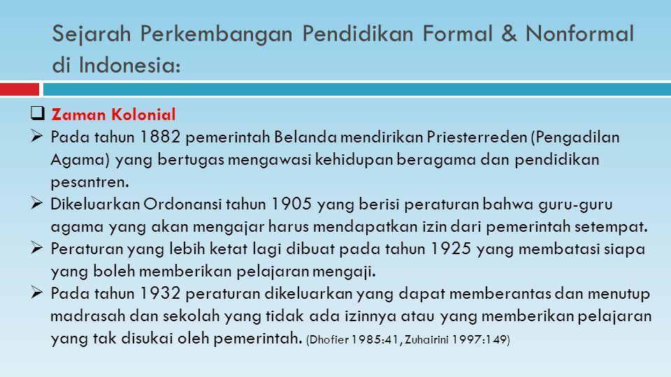 Sejarah Perkembangan Pendidikan Formal & Nonformal di Indonesia:  Zaman Kolonial  Pada tahun 1882 pemerintah Belanda mendirikan Priesterreden (Pengadilan Agama) yang bertugas mengawasi kehidupan beragama dan pendidikan pesantren.