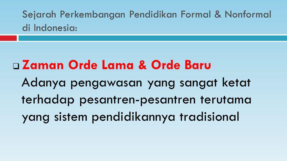 Sejarah Perkembangan Pendidikan Formal & Nonformal di Indonesia:  Zaman Orde Lama & Orde Baru Adanya pengawasan yang sangat ketat terhadap pesantren-pesantren terutama yang sistem pendidikannya tradisional