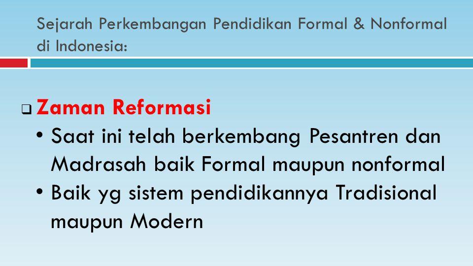Sejarah Perkembangan Pendidikan Formal & Nonformal di Indonesia:  Zaman Reformasi Saat ini telah berkembang Pesantren dan Madrasah baik Formal maupun nonformal Baik yg sistem pendidikannya Tradisional maupun Modern