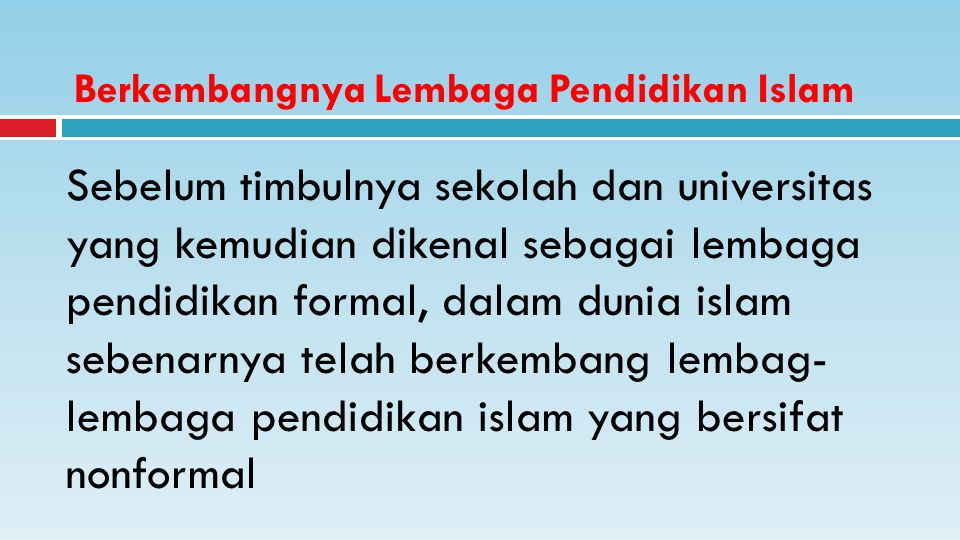 Berkembangnya Lembaga Pendidikan Islam Sebelum timbulnya sekolah dan universitas yang kemudian dikenal sebagai lembaga pendidikan formal, dalam dunia islam sebenarnya telah berkembang lembag- lembaga pendidikan islam yang bersifat nonformal