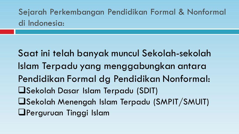 Sejarah Perkembangan Pendidikan Formal & Nonformal di Indonesia: Saat ini telah banyak muncul Sekolah-sekolah Islam Terpadu yang menggabungkan antara Pendidikan Formal dg Pendidikan Nonformal:  Sekolah Dasar Islam Terpadu (SDIT)  Sekolah Menengah Islam Terpadu (SMPIT/SMUIT)  Perguruan Tinggi Islam