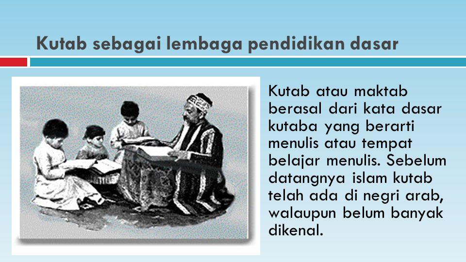 Kutab sebagai lembaga pendidikan dasar Kutab atau maktab berasal dari kata dasar kutaba yang berarti menulis atau tempat belajar menulis.