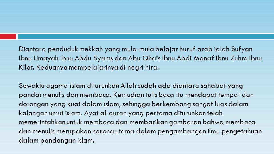 Diantara penduduk mekkah yang mula-mula belajar huruf arab ialah Sufyan Ibnu Umayah Ibnu Abdu Syams dan Abu Qhais Ibnu Abdi Manaf Ibnu Zuhro Ibnu Kilat.