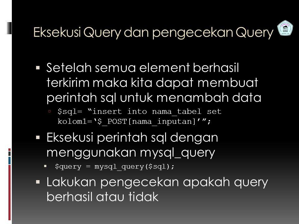 Pemrograman Web S1 Teknik Informatika STMIK Bumigora Eksekusi Query dan pengecekan Query  Setelah semua element berhasil terkirim maka kita dapat membuat perintah sql untuk menambah data  $sql= insert into nama_tabel set kolom1='$_POST[nama_inputan]' ;  Eksekusi perintah sql dengan menggunakan mysql_query  $query = mysql_query($sql);  Lakukan pengecekan apakah query berhasil atau tidak
