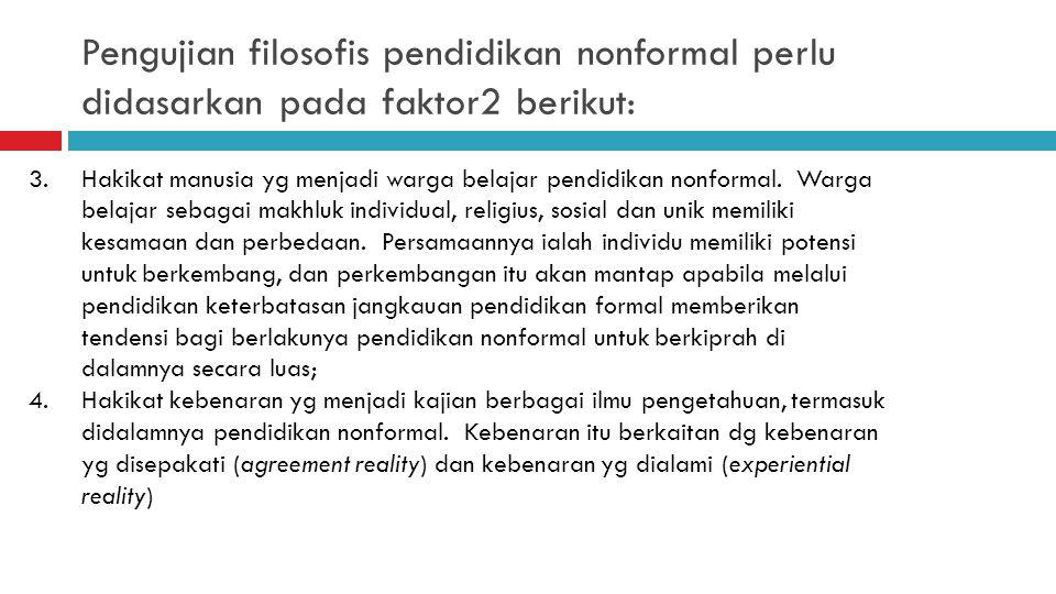 Pengujian filosofis pendidikan nonformal perlu didasarkan pada faktor2 berikut: 1.Hakikat kehidupan yg baik menjadi tujuan pendidikan nonformal. Kehid