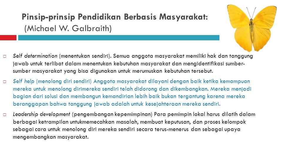 Pinsip-prinsip Pendidikan Berbasis Masyarakat: (Michael W. Galbraith)  Self determination (menentukan sendiri).  Self help (menolong diri sendiri) 